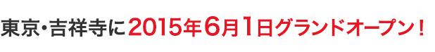 東京・吉祥寺に2015年6月1日グランドオープン!